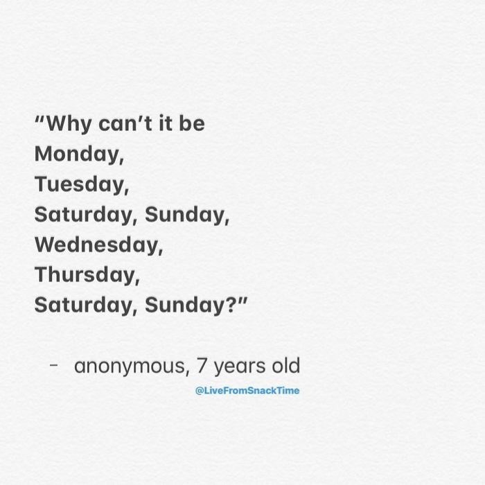 "Text - ""Why can't it be Monday, Tuesday, Saturday, Sunday, Wednesday, Thursday, Saturday, Sunday?"" anonymous, 7 years old @LiveFromSnackTime"
