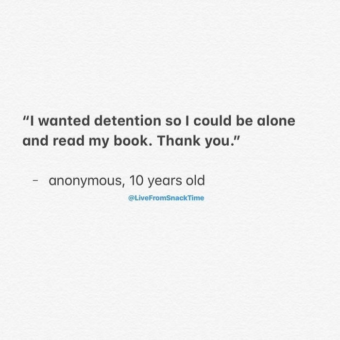 "Text - ""I wanted detention so I could be alone and read my book. Thank you."" anonymous, 10 years old @LiveFromSnackTime"