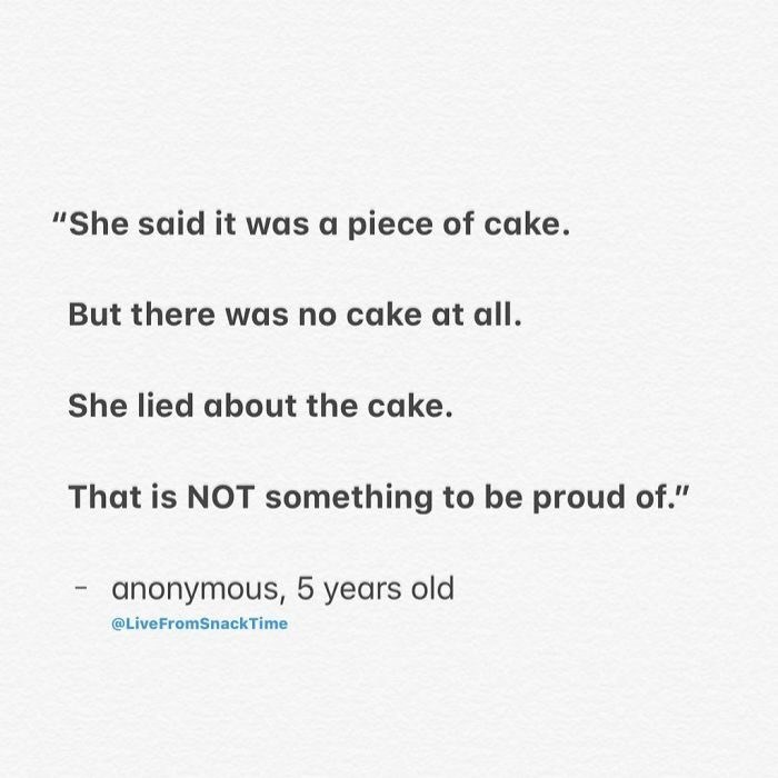 "Text - ""She said it was a piece of cake. But there was no cake at all. She lied about the cake. That is NOT something to be proud of."" anonymous, 5 years old @LiveFromSnackTime"