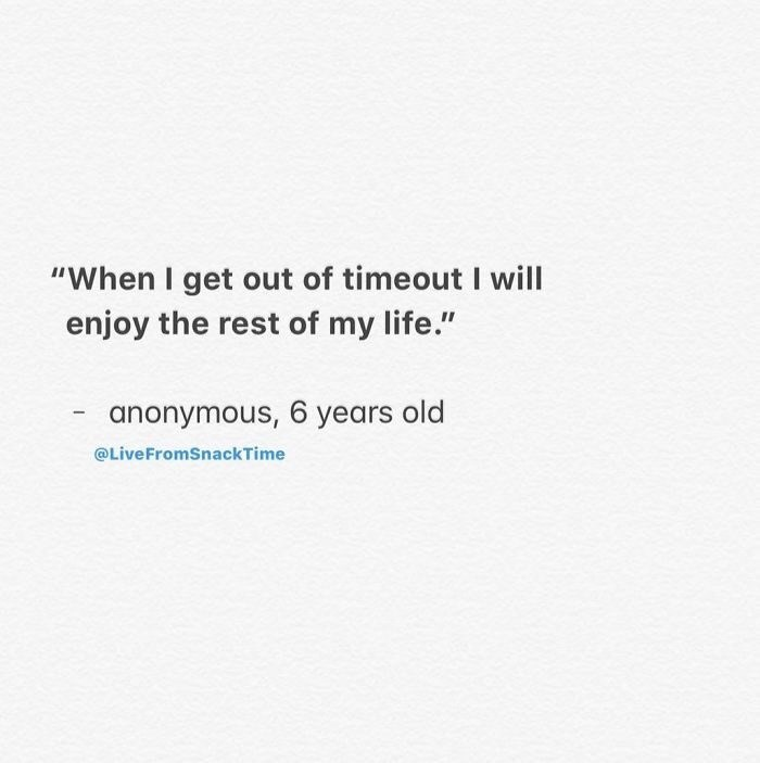 "Text - ""When I get out of timeout I will enjoy the rest of my life."" anonymous, 6 years old @Live FromSnackTime"