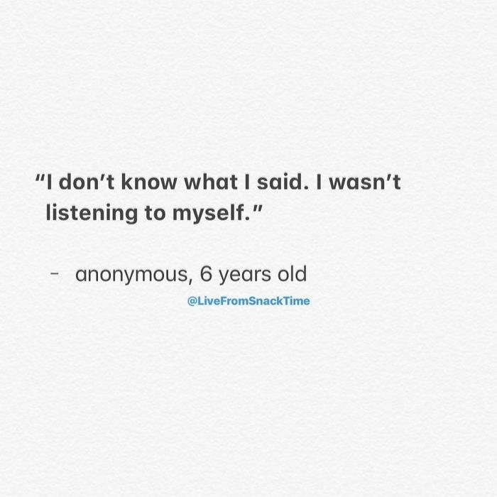 "Text - ""I don't know what I said. I wasn't listening to myself."" anonymous, 6 years old @LiveFromSnackTime"