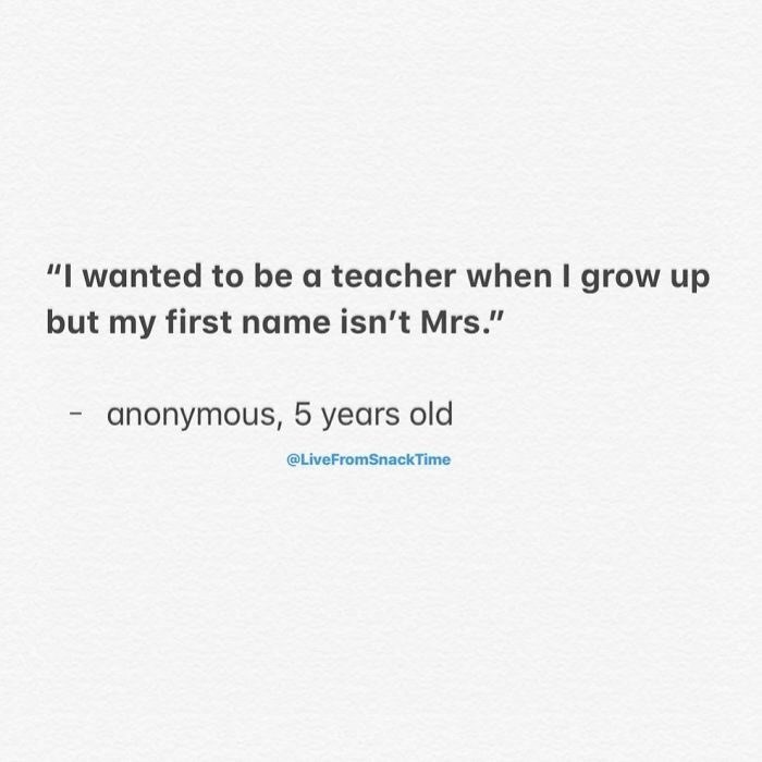"Text - ""I wanted to be a teacher when I grow up but my first name isn't Mrs."" anonymous, 5 years old @LiveFromSnackTime"