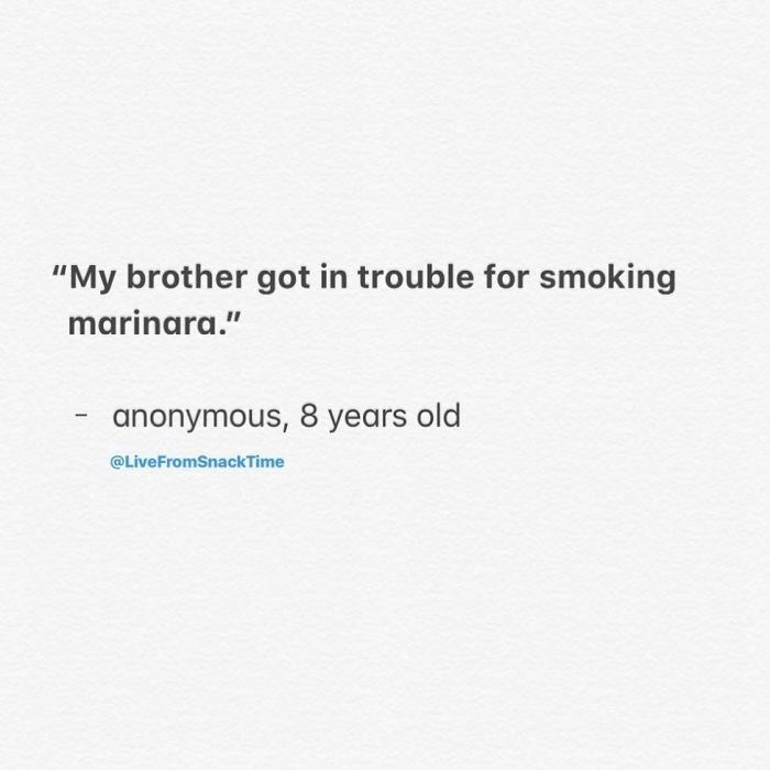 "Text - ""My brother got in trouble for smoking marinara."" anonymous, 8 years old @LiveFromSnackTime"