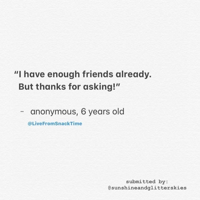 "Text - ""I have enough friends already But thanks for asking!"" anonymous, 6 years old @LiveFromSnackTime submitted by: @sunshineandglitterskies"
