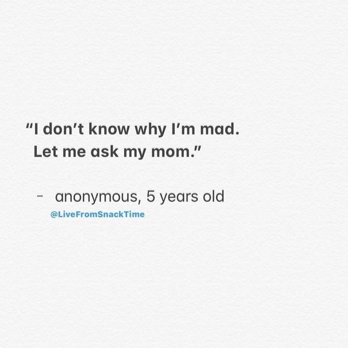 "Text - ""I don't know why I'm mad. Let me ask my mom."" anonymous, 5 years old @LiveFromSnackTime"