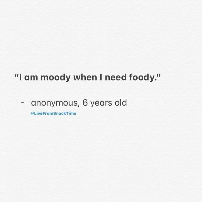 "Text - ""I am moody when I need foody."" anonymous, 6 years old @LiveFromSnackTime"