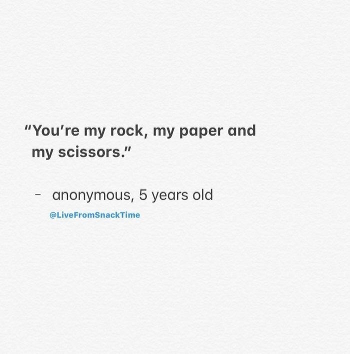 "Text - ""You're my rock, my paper and my scissors."" anonymous, 5 years old @LiveFromSnackTime"