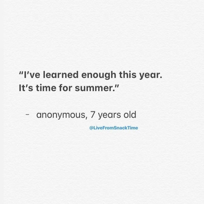 "Text - ""I've learned enough this year. It's time for summer."" anonymous, 7 years old @LiveFromSnackTime"