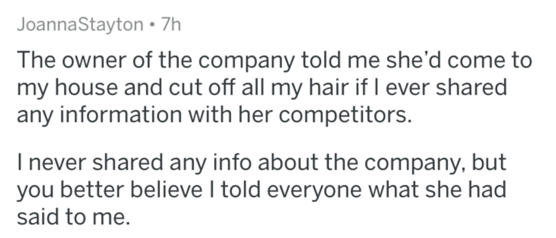 Text - JoannaStayton 7h The owner of the company told me she'd come to my house and cut off all my hair if I ever shared any information with her competitors. I never shared any info about the company, but you better believe I told everyone what she had said to me.