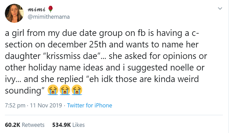 """Text - mimi @mimithemama a girl from my due date group on fb is having a c- section on december 25th and wants to name her daughter """"krissmiss dae""""... she asked for opinions other holiday name ideas and i suggested noelle or ivy... and she replied """"eh idk those are kinda weird sounding"""" 7:52 pm 11 Nov 2019 Twitter for iPhone 534.9K Likes 60.2K Retweets"""