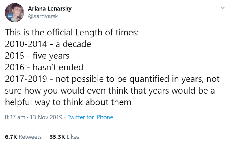 Text - Ariana Lenarsky @aardvarsk COOL This is the official Length of times: 2010-2014 - a decade 2015 five years 2016 hasn't ended 2017-2019 not possible to be quantified in years, not sure how you would even think that years would be a helpful way to think about them 8:37 am 13 Nov 2019 Twitter for iPhone 35.3K Likes 6.7K Retweets
