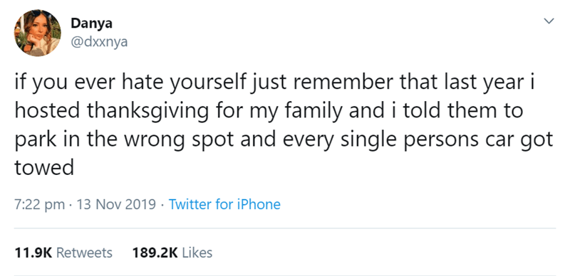 Text - Danya @dxxnya if you ever hate yourself just remember that last year i hosted thanksgiving for my family and i told them to park in the wrong spot and every single persons towed 7:22 pm 13 Nov 2019 Twitter for iPhone 189.2K Likes 11.9K Retweets >
