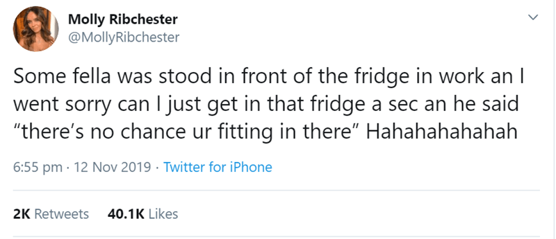 """Text - Molly Ribchester @MollyRibchester Some fella was stood in front of the fridge in work an went sorry can I just get in that fridge a sec an he said """"there's no chance ur fitting in there"""" Hahahahahahah Twitter for iPhone 6:55 pm 12 Nov 2019 40.1K Likes 2K Retweets"""