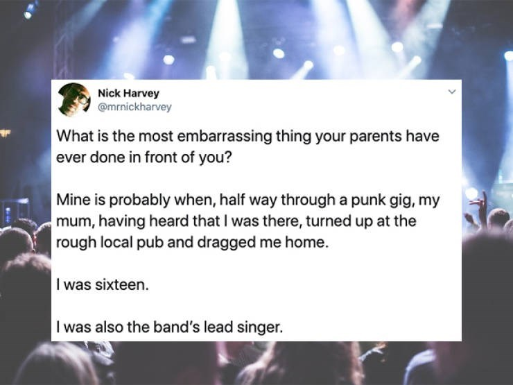 Text - Nick Harvey @mrnickharvey What is the most embarrassing thing your parents have ever done in front of you? Mine is probably when, half way through a punk gig, my mum, having heard that I was there, turned up at the rough local pub and dragged me home. I was sixteen. I was also the band's lead singer.