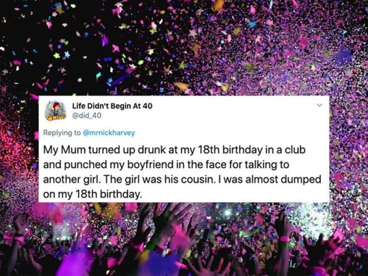 Purple - Life Didn't Begin At 40 @did 40 Replying to @mrnickharvey My Mum turned up drunk at my 18th birthday in a club and punched my boyfriend in the face for talking to another girl. The girl was his cousin. I was almost dumped on my 18th birthday.