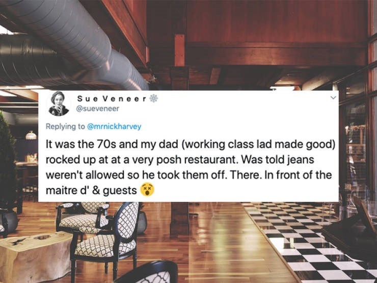 Wood - Su e V ene er @sueveneer Replying to @mrnickharvey It was the 70s and my dad (working class lad made good) rocked up at at a very posh restaurant. Was told jeans weren't allowed so he took them off. There. In front of the maitre d' & guests
