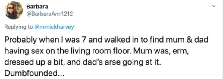 Text - Barbara @BarbaraAnn1212 Replying to @mrnickharvey Probably when I was 7 and walked in to find mum & dad having sex on the living room floor. Mum was, erm, dressed up a bit, and dad's arse going at it Dumbfounded...
