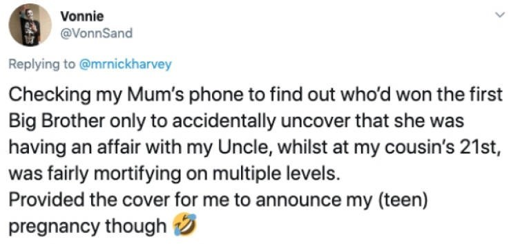 Text - Vonnie @VonnSand Replying to @mrnickharvey Checking my Mum's phone to find out who'd won the first Big Brother only to accidentally uncover that she was having an affair with my Uncle, whilst at my cousin's 21st, was fairly mortifying on multiple levels. Provided the cover for me to announce my (teen) pregnancy though