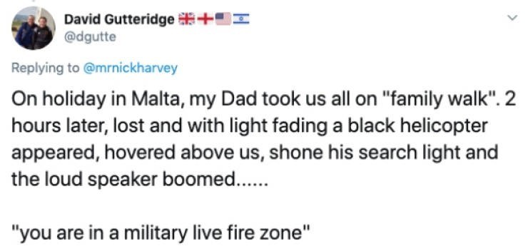 """Text - David Gutteridge + @dgutte Replying to @mrnickharvey On holiday in Malta, my Dad took us all on """"family walk"""". 2 hours later, lost and with light fadinga black helicopter appeared, hovered above us, shone his search light and the loud speaker boomed.. """"you are in a military live fire zone"""""""