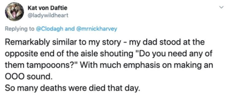 """Text - Kat von Daftie @ladywildheart Replying to @Clodagh and @mrnickharvey Remarkably similar to my story - my dad stood at the opposite end of the aisle shouting """"Do you need any of them tampooons?"""" With much emphasis on making an O00 sound. So many deaths were died that day."""