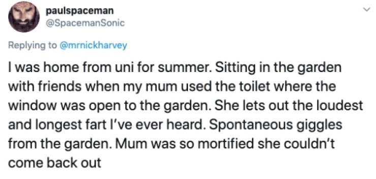 Text - paulspaceman @SpacemanSonic Replying to @mrnickharvey I was home from uni for summer. Sitting in the garden with friends when my mum used the toilet where the window was open to the garden. She lets out the loudest and longest fart l've ever heard. Spontaneous giggles from the garden. Mum was so mortified she couldn't come back out