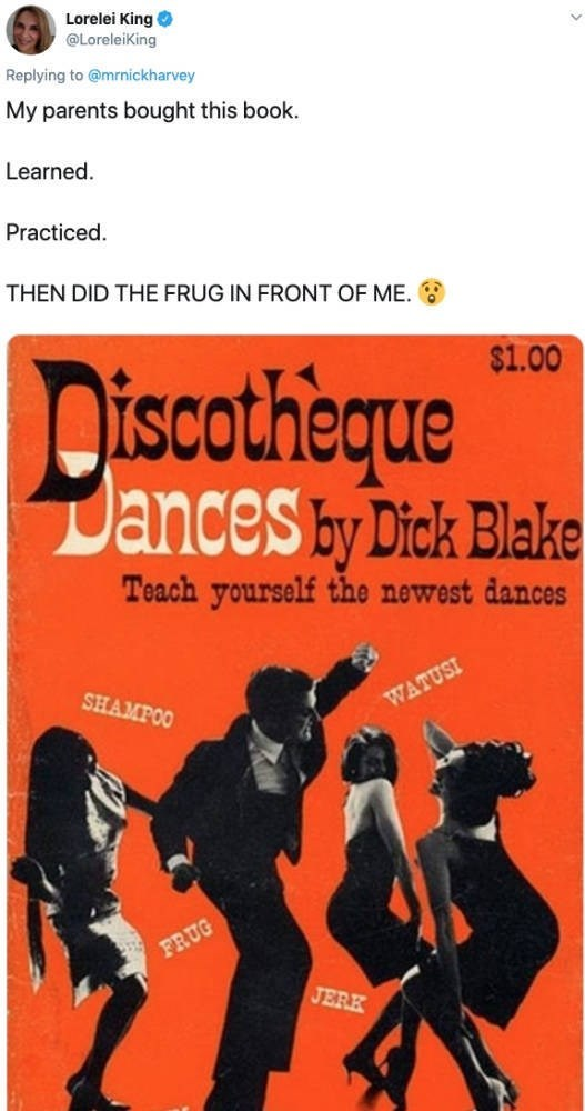 Poster - Lorelei King @LoreleiKing Replying to @mrnickharvey My parents bought this book. Learned Practiced THEN DID THE FRUG IN FRONT OF ME Discotheque Dances by Dick Blake $1.00 Teach yourself the newest dances SHAMPOO WATUSI FRUG JERK