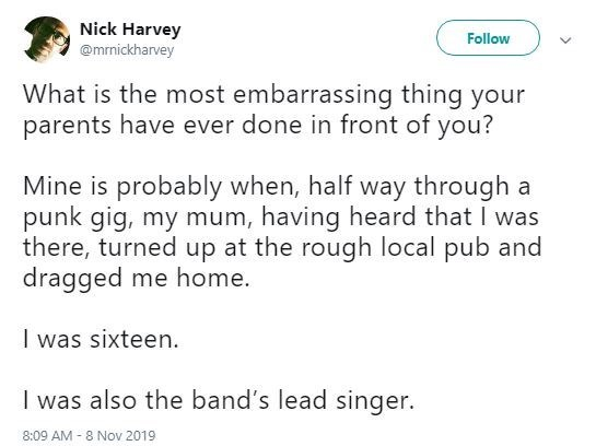 Text - Nick Harvey Follow @mrnickharvey What is the most embarrassing thing your parents have ever done in front of you? Mine is probably when, half way through a punk gig, my mum, having heard that I was there, turned up at the rough local pub and dragged me home. I was sixteen. I was also the band's lead singer. 8:09 AM 8 Nov 2019