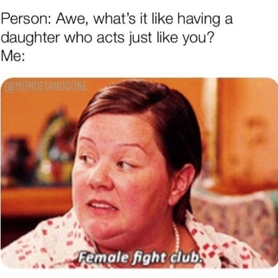 Face - Person: Awe, what's it like having a daughter who acts just like you? Me: @MOMOFIANDDONE Female fight clubs