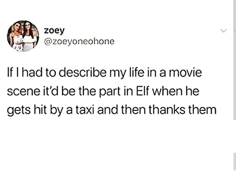 Text - zoey @zoeyoneohone If I had to describe my life in a movie scene it'd be the part in Elf when he gets hit by a taxi and then thanks them