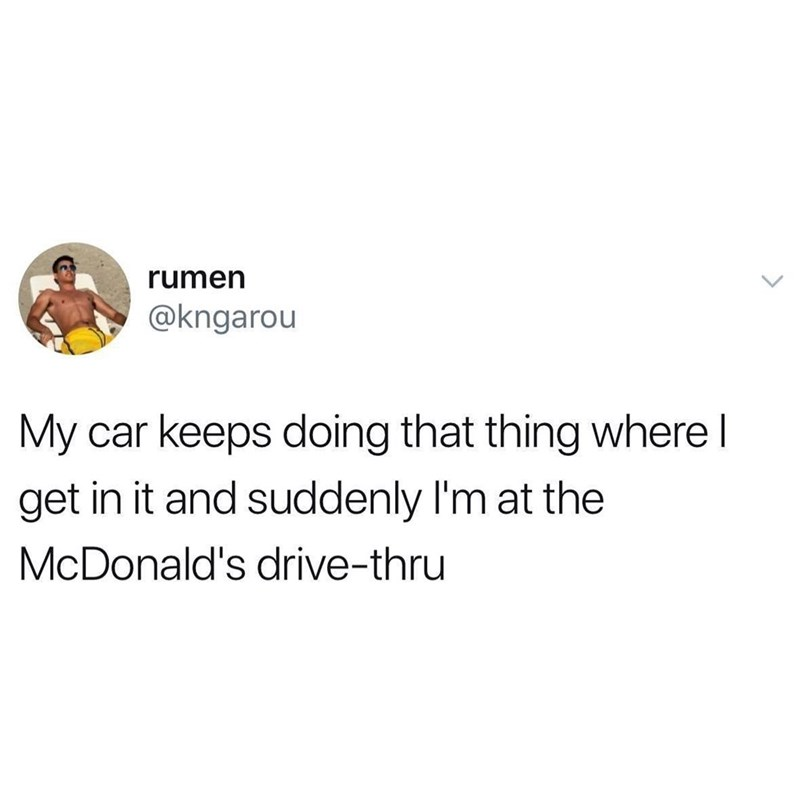 Text - rumen @kngarou My car keeps doing that thing where l get in it and sud denly I'm at the McDonald's drive-thru