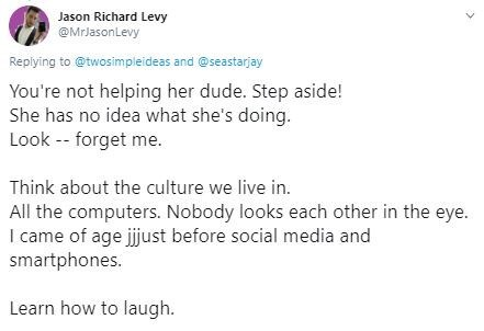 Text - Jason Richard Levy @MrJasonLevy Replying to @twosimpleideas and @seastarjay You're not helping her dude. Step aside! She has no idea what she's doing Look - forget me. Think about the culture we live in. All the computers. Nobody looks each other in the eye. I came of age jijust before social media and smartphones. Learn how to laugh.