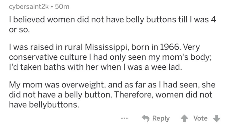 Text - cybersaint2k50m I believed women did not have belly buttons till I was 4 or so I was raised in rural Mississippi, born in 1966. Very conservative culture I had only seen my mom's body; I'd taken baths with her when I was a wee lad My mom was overweight, and as far as I had seen, she did not have a belly button. Therefore, women did not have bellybuttons. Reply Vote