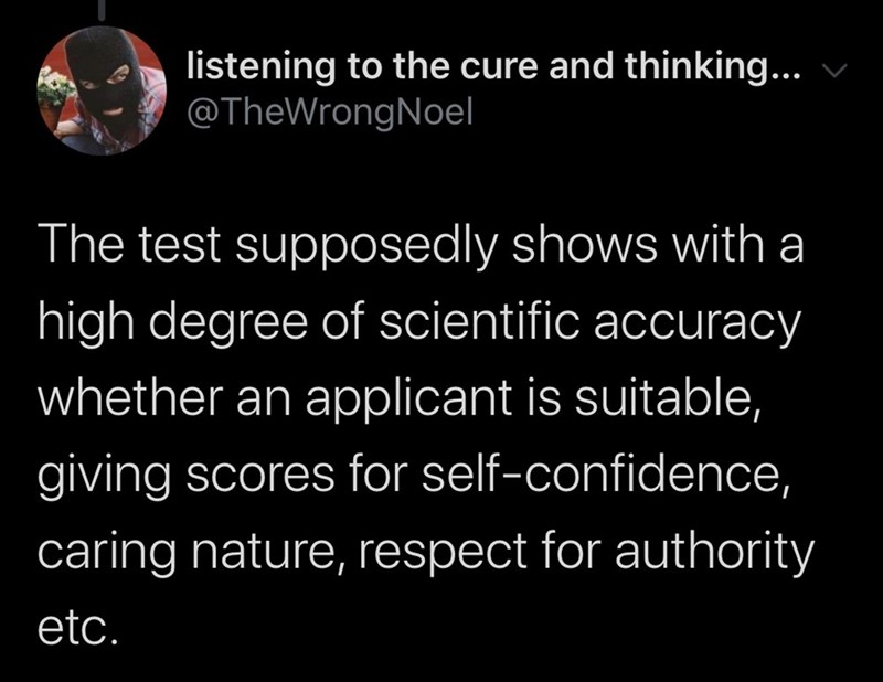 Text - listening to the cure and thinking... @TheWrongNoel The test supposedly shows with a high degree of scientific accuracy whether an applicant is suitable, giving scores for self-confidence, caring nature, respect for authority etc.