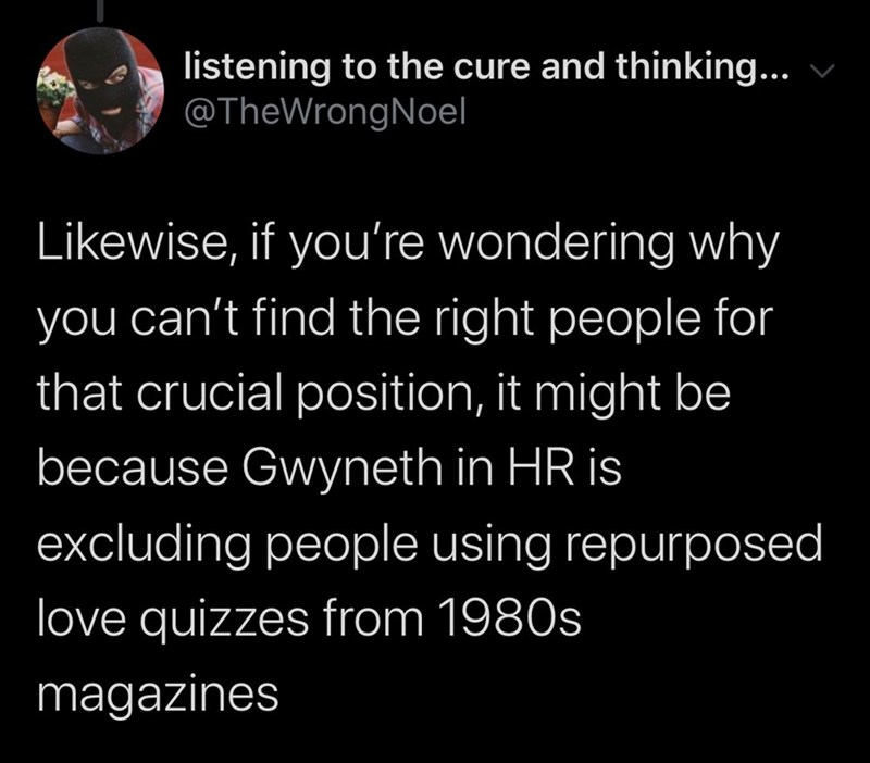 Text - listening to the cure and thinking... @TheWrongNoel Likewise, if you're wondering why you can't find the right people for that crucial position, it might be because Gwyneth in HR is excluding people using repurposed love quizzes from 1980s magazines