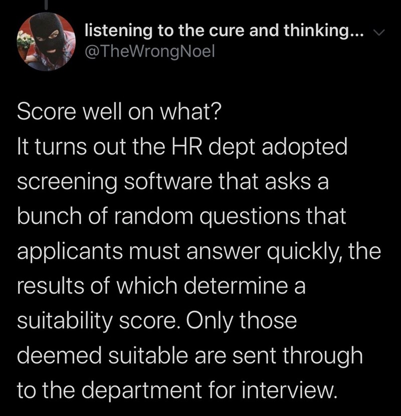 Text - listening to the cure and thinking... @TheWrongNoel Score well on what? It turns out the HR dept adopted screening software that asks a bunch of random questions that applicants must answer quickly, the results of which determine a suitability score. Only those deemed suitable are sent through to the department for interview.