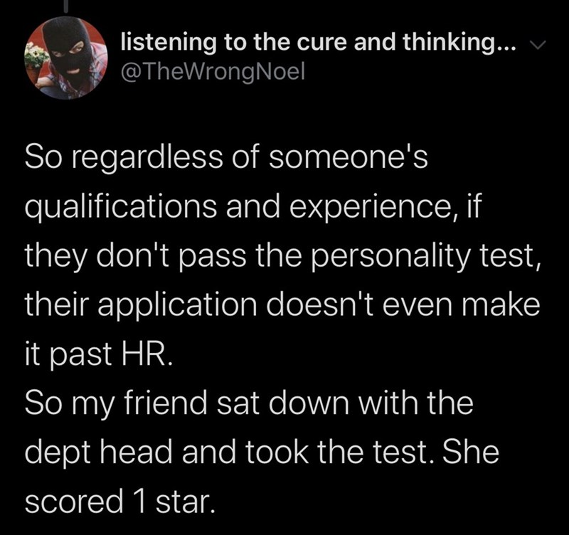 Text - listening to the cure and thinking... @TheWrongNoel So regardless of someone's qualifications and experience, if they don't pass the personality test, their application doesn't even make it past HR. So friend sat down with the my dept head and took the test. She scored 1 star.