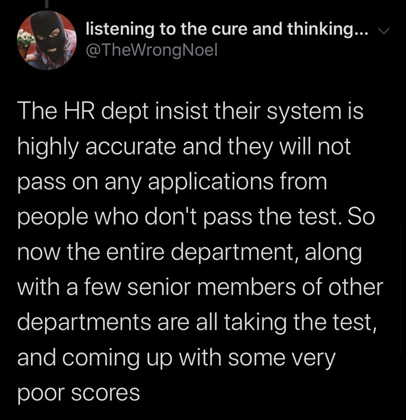 Text - listening to the cure and thinking... @TheWrongNoel The HR dept insist their system is highly accurate and they wil not pass on any applications from people who don't pass the test. So now the entire department, along with a few senior members of other departments are all taking the test, and coming up with some very poor scores
