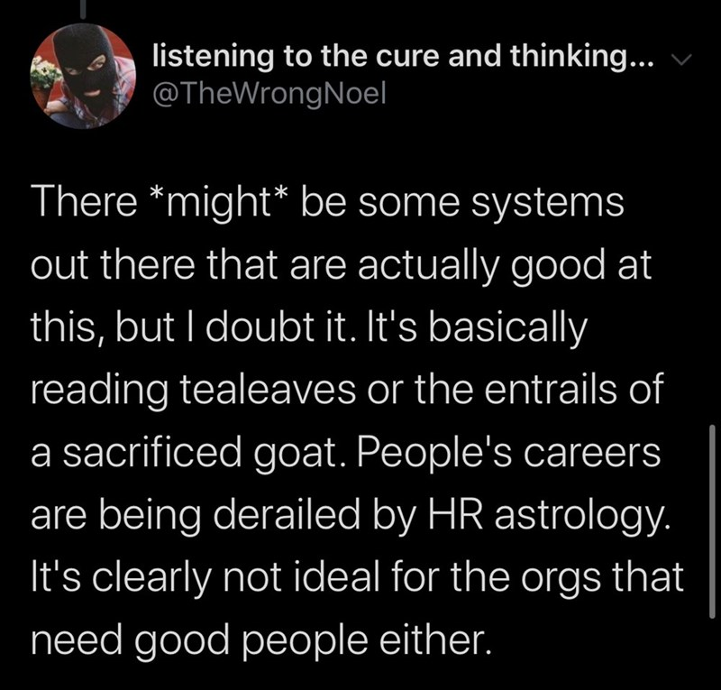 Text - listening to the cure and thinking... @TheWrongNoel There *might* be some systems out there that are actually good at this, but I doubt it. It's basically reading tealeaves or the entrails of a sacrificed goat. People's careers are being derailed by HR astrology. It's clearly not ideal for the orgs that need good people either.