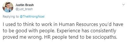 Text - Justin Brash @just brash Replying to @TheWrongNoel I used to think to work in Human Resources you'd have to be good with people. Experience has consistently proved me wrong. HR people tend to be sociopaths.