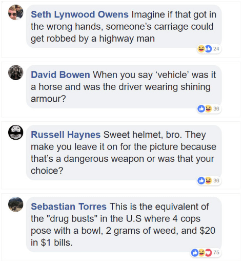 """Text - Seth Lynwood Owens Imagine if that got in the wrong hands, someone's carriage could get robbed by a highway man 24 David Bowen When you say 'vehicle' was it a horse and was the driver wearing shining armour? 36 Russell Haynes Sweet helmet, bro. They make you leave it on for the picture because that's a dangerous weapon or was that your choice? 38 Sebastian Torres This is the equivalent of the """"drug busts"""" in the U.S where 4 cops pose with a bowl, 2 grams of weed, and $20 in $1 bills. 075"""