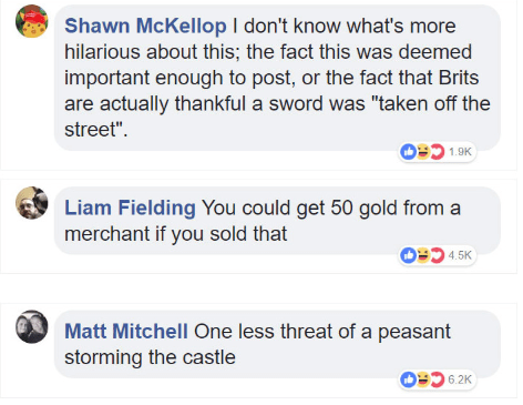 """Text - Shawn McKellop I don't know what's more hilarious about this; the fact this was deemed important enough to post, or the fact that Brits are actually thankful a sword was """"taken off the street"""" 1.9K Liam Fielding You could get 50 gold from a merchant if you sold that OD 4.5K Matt Mitchell One less threat of a peasant storming the castle OP6 2K"""
