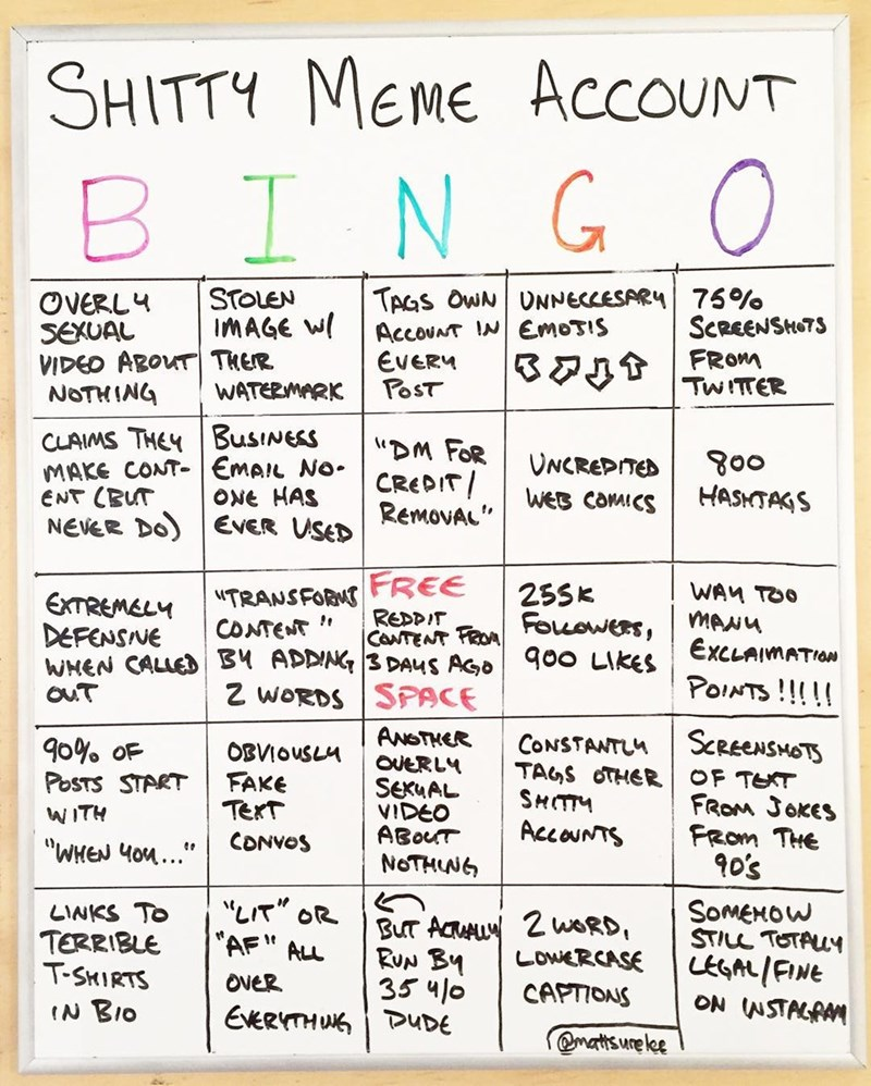 Text - Text - SHITTY MEME AccoUNT BINGO TAGS OWN UNNECLESARY 75% AccounT INEmosis EVERY POST STOLEN IMAGE W OVERLY SEXUAL VIDEO ABOUT THER NOTHING ScREENSTS FROM TWITTER WATERMARK CLAIMS THEYBusINESS MAKE CONT-EMAIL No ENT CBUT NEVER DO) EVER USED DM FOR CREDIT RemovAL goo HASHTAGS UNCREPITED WEB CaMICS ONE HAS TRANSFORNTREE REDPIT WAM TOO MANU EXCLAIMATION 25Sk EXTREMELY DEFENSNE CONTENT CaNTENT FROFouowers WHEN CALLEDB ADDNG 3 DAUS AGO900 LIKES Z WORDS SPACE POINTS!!!!! ouT ANSTHER OvERLY SCRE