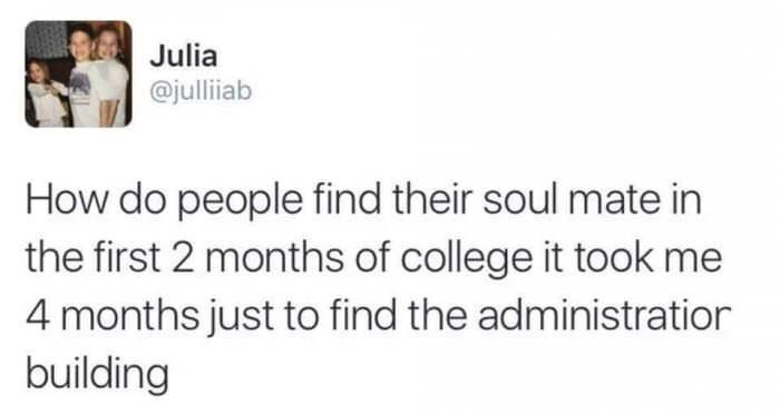 Text - Julia @julliab How do people find their soul mate in the first 2 months of college it took me 4 months just to find the administration building