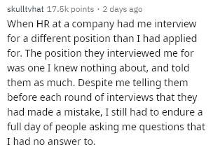Text - skulltvhat 17.5k points 2 days ago When HR at a company had me interview for a different position than I had applied for. The position they interviewed me for was one I knew nothing about, and told them as much. Despite me telling them before each round of interviews that they had made a mistake, I still had to endure a full day of people asking me questions that I had no answer to