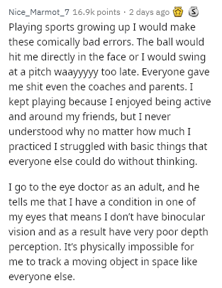 Text - Nice_Marmot_7 16.9k points 2 days ago Playing sports growing up I would make these comically bad errors. The ball would hit me directly in the face or I would swing at a pitch waayyyyy too late. Everyone gave me shit even the coaches and parents. I kept playing because I enjoyed being active and around my friends, but I never understood why no matter how much I practiced I struggled with basic things that everyone else could do without thinking. I go to the eye doctor as an adult, and he