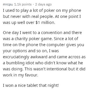 Text - mrcpu 1.1k points 2 days ago I used to play a lot of poker on my phone but never with real people. At one point I was up well over $1 million. One day I went to a convention and there was a charity poker game. Since a lot of time on the phone the computer gives you your options and so on, I was excruciatingly awkward and came across as a bumbling idiot who didn't know what he was doing. This wasn't intentional but it did work in my favour. I won a nice tablet that night!