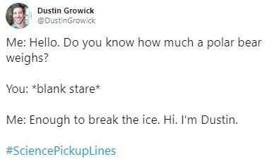 Text - Dustin Growick @DustinGrowick Me: Hello. Do you know how much a polar bear weighs? You: *blank stare Me: Enough to break the ice. Hi. I'm Dustin. #SciencePickupLines