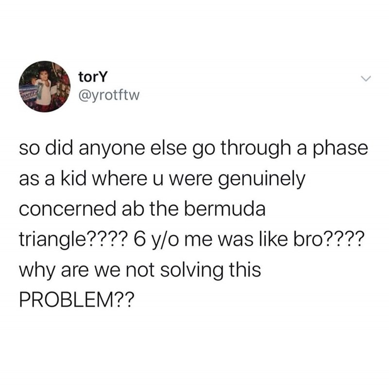 Text - torY @yrotftw so did anyone else go through a phase as a kid where u were genuinely concerned ab the bermuda triangle???? 6 y/o me was like bro???? why are we not solving this PROBLEM??