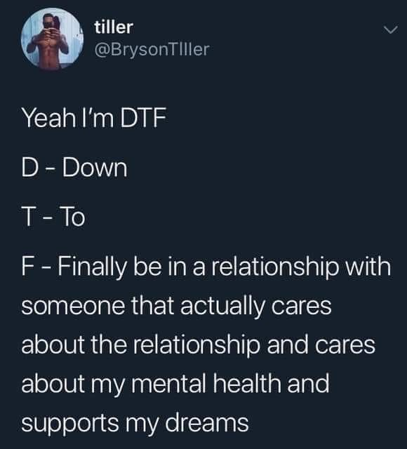 Text - tiller @BrysonTIller Yeah I'm DTF D- Down T-To F-Finally be in a relationship with someone that actually cares about the relationship and cares about my mental health and supports my dreams