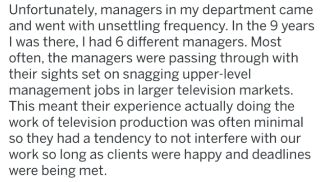 Text - Unfortunately, managers in my department came and went with unsettling frequency. In the 9 years I was there, I had 6 different managers. Most often, the managers were passing through with their sights set on snagging upper-level management jobs in larger television markets. This meant their experience actually doing the work of television production was often minimal so they had a tendency to not interfere with our work so long as clients were happy and deadlines were being met.
